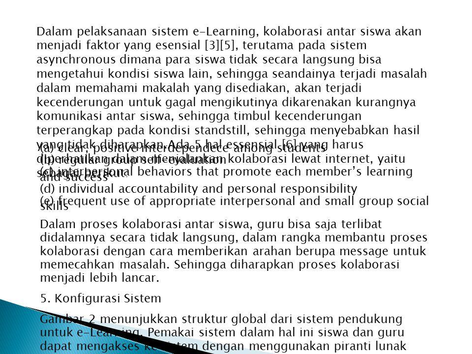 Dalam pelaksanaan sistem e-Learning, kolaborasi antar siswa akan menjadi faktor yang esensial [3][5], terutama pada sistem asynchronous dimana para siswa tidak secara langsung bisa mengetahui kondisi siswa lain, sehingga seandainya terjadi masalah dalam memahami makalah yang disediakan, akan terjadi kecenderungan untuk gagal mengikutinya dikarenakan kurangnya komunikasi antar siswa, sehingga timbul kecenderungan terperangkap pada kondisi standstill, sehingga menyebabkan hasil yang tidak diharapkan.Ada 5 hal essensial [6] yang harus diperhatikan dalam menjalankan kolaborasi lewat internet, yaitu sebagai berikut: